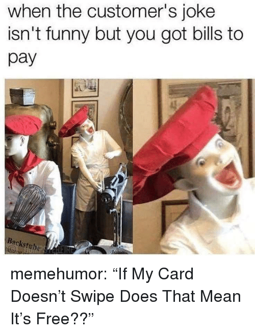 """Funny, Tumblr, and Blog: when the customer's joke  isn't funny but you got bills to  pay  Backstuhe memehumor:  """"If My Card Doesn't Swipe Does That Mean It's Free??"""""""