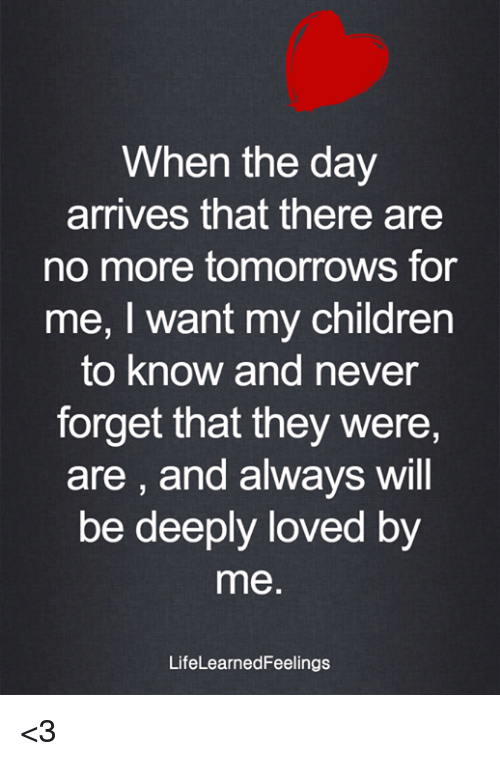 Children, Memes, and Never: When the day  arrives that there are  no more tomorrows for  me, I want my children  to know and never  forget that they were  are, and always will  be deeply loved by  me  LifeLearnedFeelings <3