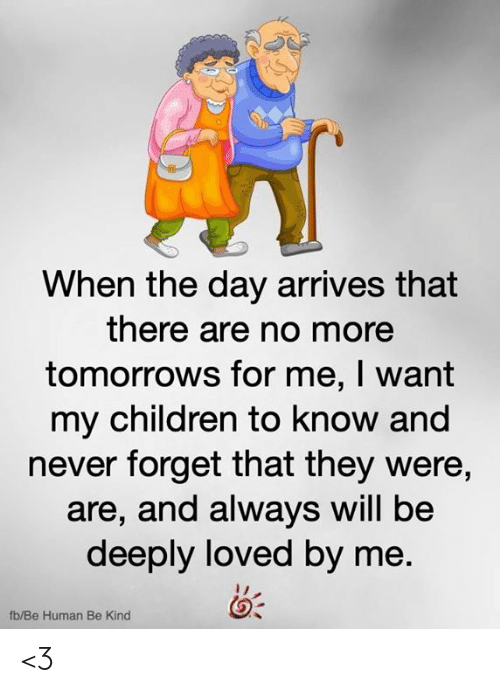 Children, Memes, and Never: When the day arrives that  there are no more  tomorrows for me, I want  my children to know and  never forget that they were,  are, and always will be  deeply loved by me.  fb/Be Human Be Kind <3