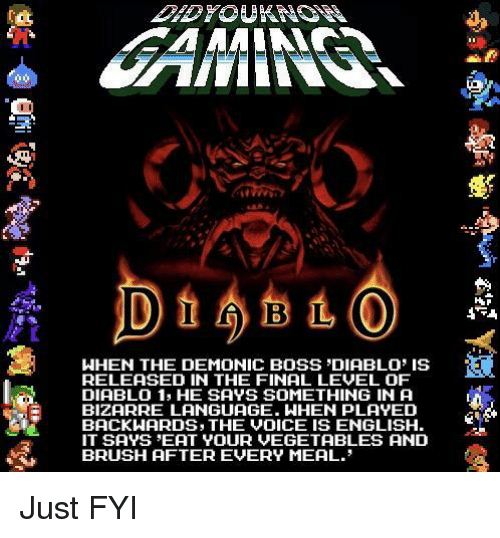 fyi: WHEN THE DEMONIC BOSS DIABLO IS  RELEASED IN THE FINAL LEVEL OF  DIABLO 1, HE SAYS SOMETHING IN A  BIZARRE LANGUAGE. WHEN PLAYED  BACKWARDS, THE VOICE IS ENGLISH  IT SAYS EAT YOUR VEGETABLES AND  BRUSH AFTER EVERY MEAL. Just FYI