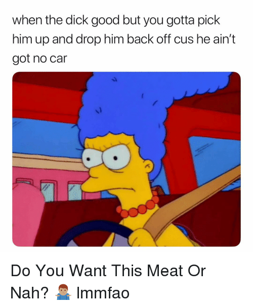 Dick, Good, and Dank Memes: when the dick good but you gotta pick  him up and drop him back off cus he ain't  got no car Do You Want This Meat Or Nah? 🤷🏽‍♂️ lmmfao