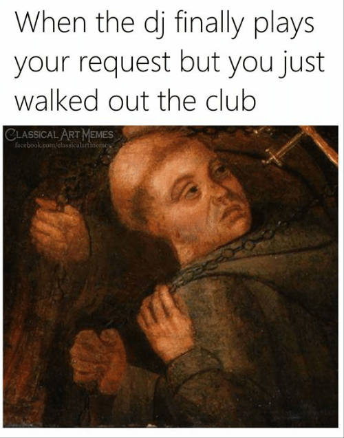 The Club: When the dj finally plays  your request but you just  walked out the club  CLASSICAL ART MEMES  facebook.com/classicalartmemes