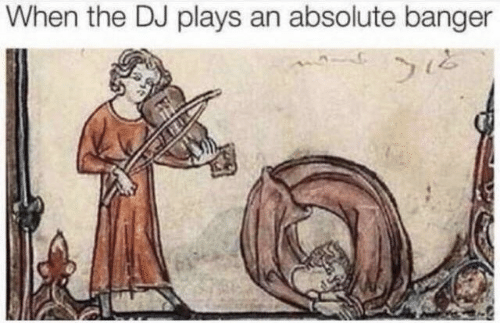 Banger, When, and The: When the DJ plays an absolute banger