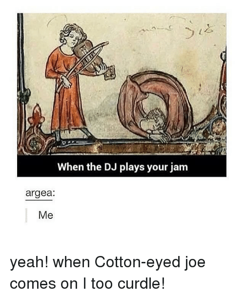 Memes, 🤖, and Cotton: When the DJ plays your jam  argea:  Me yeah! when Cotton-eyed joe comes on I too curdle!