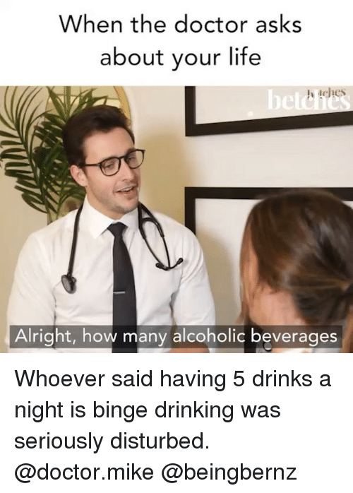 Doctor, Drinking, and Life: When the doctor asks  about your life  ches  Alright, how many alcoholic beverages Whoever said having 5 drinks a night is binge drinking was seriously disturbed. @doctor.mike @beingbernz