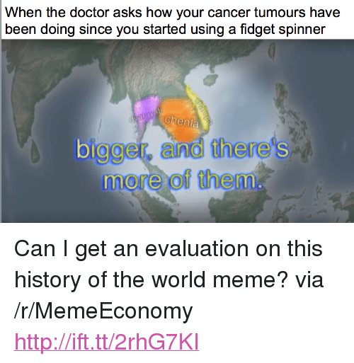 "Doctor, Meme, and Cancer: When the doctor asks how your cancer tumours have  been doing since you started using a fidget spinner  chenla  olgger, and there's  more of them  bi <p>Can I get an evaluation on this history of the world meme? via /r/MemeEconomy <a href=""http://ift.tt/2rhG7KI"">http://ift.tt/2rhG7KI</a></p>"