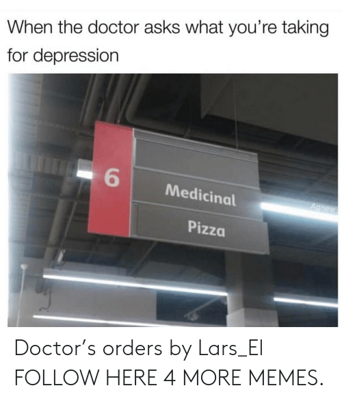 Dank, Doctor, and Memes: When the doctor asks what you're taking  for depression  6  Medicinal  Pizza Doctor's orders by Lars_El FOLLOW HERE 4 MORE MEMES.