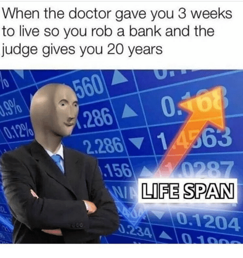 Rob: When the doctor gave you 3 weeks  to live so you rob a bank and the  judge gives you 20 years  560  286 068  2.286 14563  156 0287  WALIFE SPAN  .9%  0.12%  0.1204  0.234 0 100