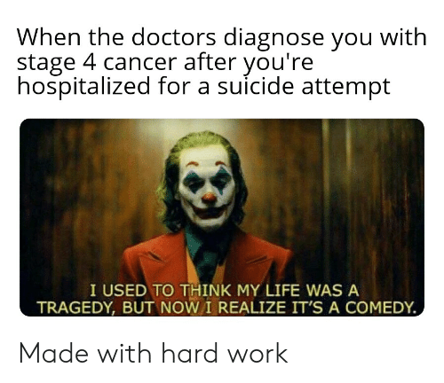 Life, Work, and Cancer: When the doctors diagnose you with  stage 4 cancer after you're  hospitalized for a suicide attempt  I USED TO THINK MY LIFE WAS A  TRAGEDY, BUT NOW I REALIZE IT'S A COMEDY Made with hard work