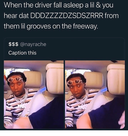 Fall, Freeway, and Driver: When the driver fall asleep a lil & you  hear dat DDDZZZZDZSDSZRRR from  them lil grooves on the freeway.  $$$ @nayrache  Caption this