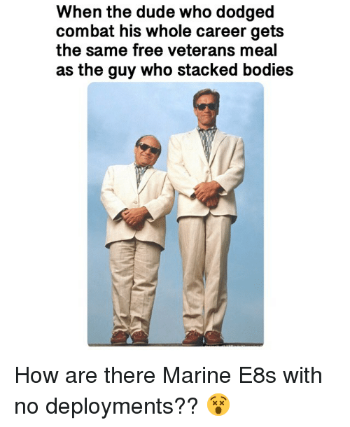 Bodies , Dude, and Memes: When the dude who dodged  combat his whole career gets  the same free veterans meal  as the guy who stacked bodies How are there Marine E8s with no deployments?? 😵
