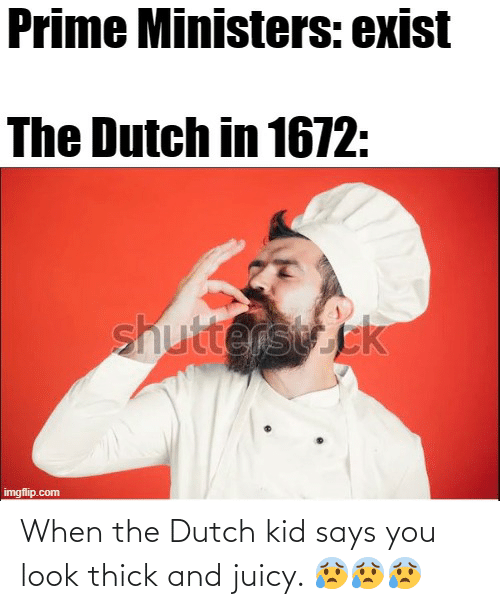 Says You: When the Dutch kid says you look thick and juicy. 😰😰😰