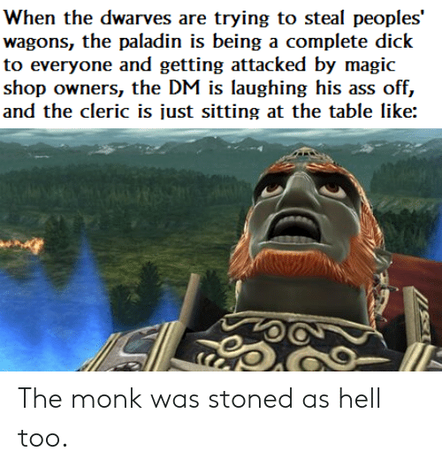 Ass, Dick, and Magic: When the dwarves are trying to steal peoples  wagons, the paladin is being a complete dick  to everyone and getting attacked by magic  shop owners, the DM is laughing his ass off,  and the cleric is just sitting at the table like: The monk was stoned as hell too.
