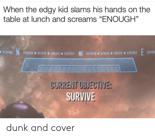 "objective: When the edgy kid slams his hands on the  table at lunch and screams ""ENOUGH""  CURRENT OBJECTIVE:  SURVIVE dunk and cover"