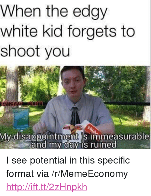 "white kid: When the edgy  white kid forgets to  shoot you  My disappointment is immeasurable  and my day is ruined <p>I see potential in this specific format via /r/MemeEconomy <a href=""http://ift.tt/2zHnpkh"">http://ift.tt/2zHnpkh</a></p>"