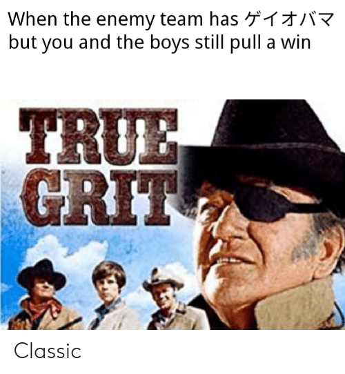 True, Dank Memes, and Boys: When the enemy team has R  but you and the boys still pull a win  TRUE  GRIT Classic