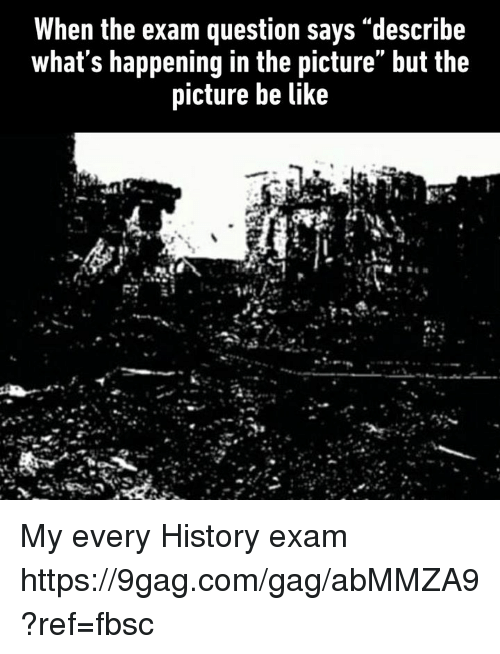 """9gag, Be Like, and Dank: When the exam question says """"describe  what s happening in the picture but the  picture be like My every History exam https://9gag.com/gag/abMMZA9?ref=fbsc"""