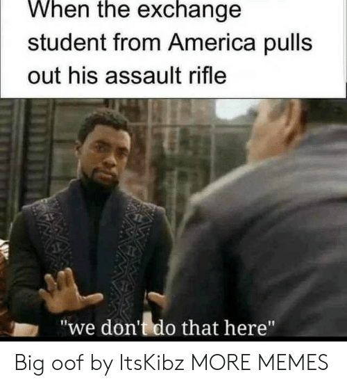"""America, Dank, and Memes: When the exchange  student from America pulls  out his assault rifle  """"we don't do that here"""" Big oof by ItsKibz MORE MEMES"""