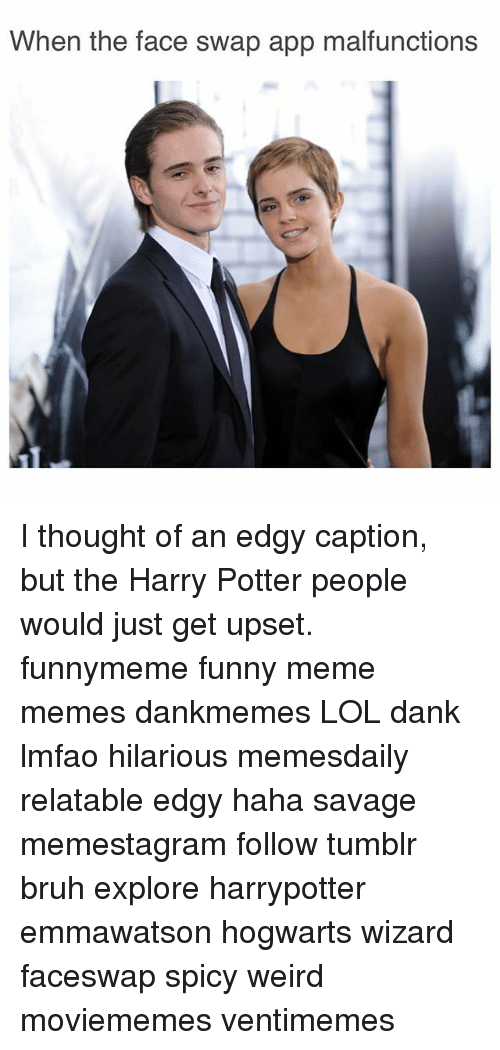 Bruh, Dank, and Funny: When the face swap app malfunctions I thought of an edgy caption, but the Harry Potter people would just get upset. funnymeme funny meme memes dankmemes LOL dank lmfao hilarious memesdaily relatable edgy haha savage memestagram follow tumblr bruh explore harrypotter emmawatson hogwarts wizard faceswap spicy weird moviememes ventimemes