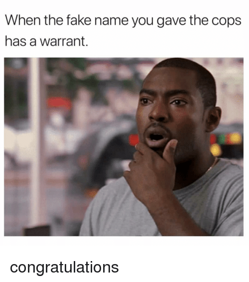 Fake, Congratulations, and Dank Memes: When the fake name you gave the cops  has a warrant. congratulations