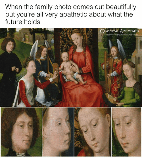 Family, Future, and Memes: When the family photo comes out beautifully  but you're all very apathetic about what the  future holds  CLASSICAL ART MEMES  acebook.com/classicalartim