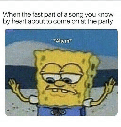 Party, Heart, and A Song: When the fast part of a song you know  by heart about to come on at the party  Ahem