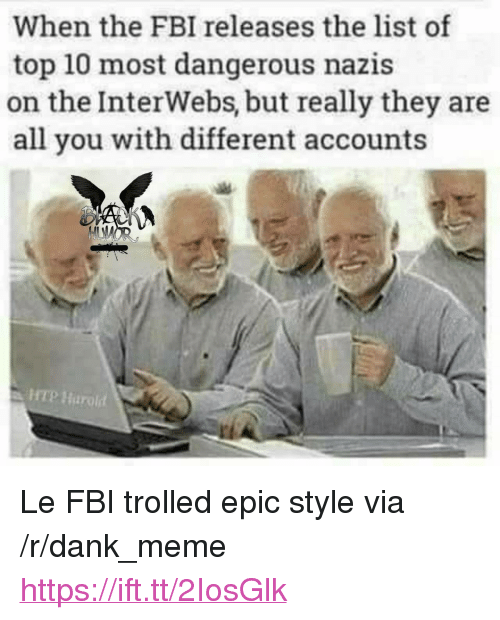 "Dank, Fbi, and Meme: When the FBI releases the list of  top 10 most dangerous nazis  on the InterWebs, but really they are  all you with different accounts  HTP Harold <p>Le FBI trolled epic style via /r/dank_meme <a href=""https://ift.tt/2IosGlk"">https://ift.tt/2IosGlk</a></p>"
