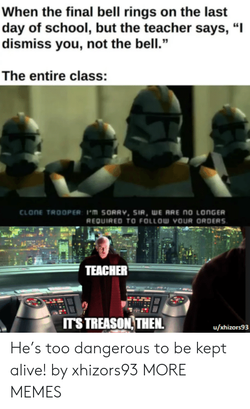 "Alive, Dank, and Memes: When the final bell rings on the last  day of school, but the teacher says, ""I  dismiss you, not the bell.""  The entire class:  CLONE TROOPER: 1'm SORRV, SIR, WE ARE no LONGER  REQUIRED TO FOLLOW YOUR ORDERS  TEACHER  ITS TREASON THEN  u/xhizors93 He's too dangerous to be kept alive! by xhizors93 MORE MEMES"