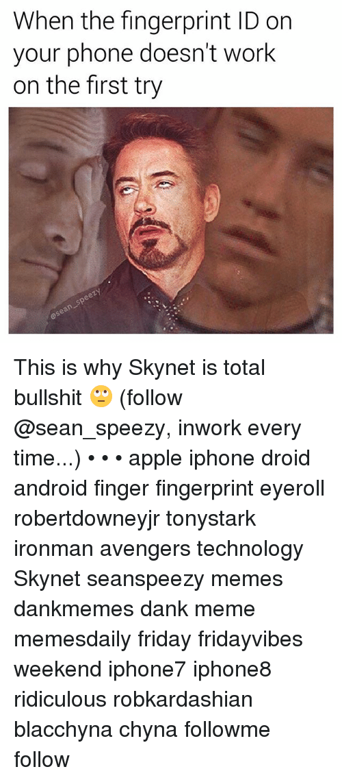 Dank Memees: When the fingerprint ID on  your phone doesn't work  on the first try This is why Skynet is total bullshit 🙄 (follow @sean_speezy, inwork every time...) • • • apple iphone droid android finger fingerprint eyeroll robertdowneyjr tonystark ironman avengers technology Skynet seanspeezy memes dankmemes dank meme memesdaily friday fridayvibes weekend iphone7 iphone8 ridiculous robkardashian blacchyna chyna followme follow