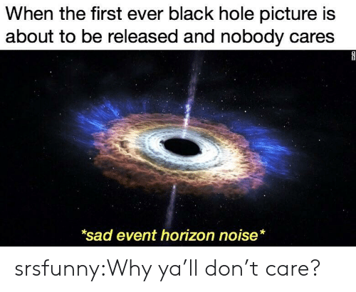 horizon: When the first ever black hole picture is  about to be released and nobody cares  sad event horizon noise* srsfunny:Why ya'll don't care?