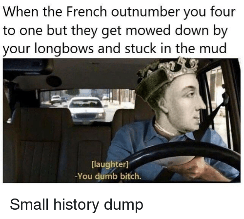 Bitch, Dumb, and History: When the French outnumber you four  to one but they get mowed down by  your longbows and stuck in the mud  [laughter]  -You dumb bitch. Small history dump