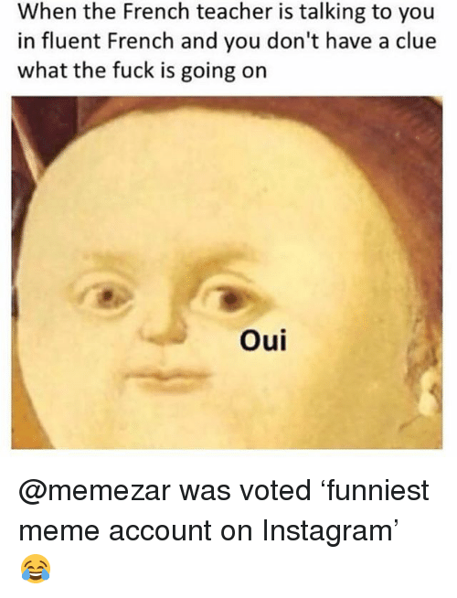 Instagram, Meme, and Memes: When the French teacher is talking to you  in fluent French and you don't have a clue  what the fuck is going on  Ou @memezar was voted 'funniest meme account on Instagram' 😂