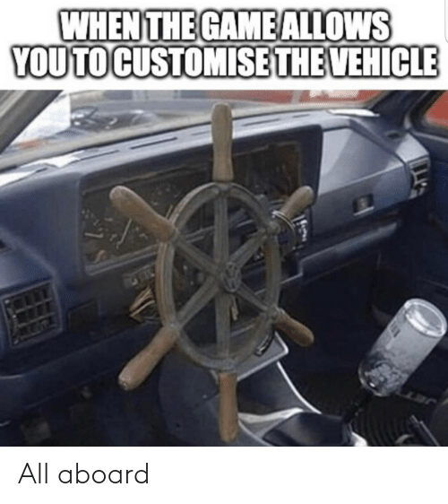 When The: WHEN THE GAME ALLOWS  YOU TO CUSTOMISE THE VEHICLE All aboard