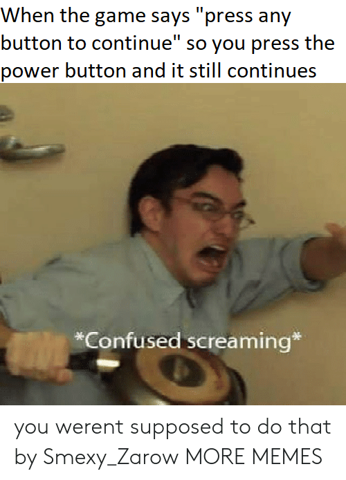 """Confused, Dank, and Memes: When the game says """"press any  button to continue"""" so you press the  power button and it still continues  *Confused screaming* you werent supposed to do that by Smexy_Zarow MORE MEMES"""