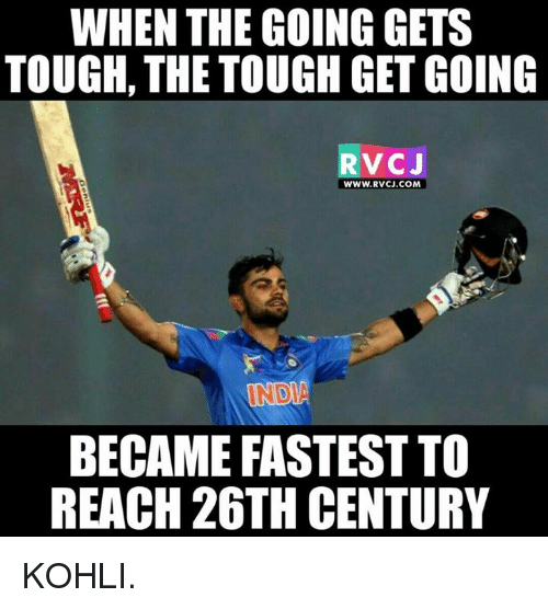 Memes, India, and Tough: WHEN THE GOING GETS  TOUGH, THE TOUGH GET GOING  RVC J  WWW. RvCJ.COM  INDIA  BECAME FASTEST TO  REACH 26TH CENTURY KOHLI.