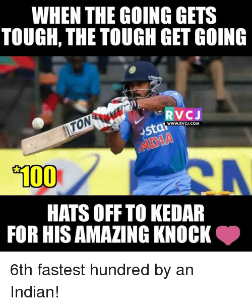 Memes, Indian, and Tough: WHEN THE GOING GETS  TOUGH, THE TOUGH GET GOING  RVCJ  WWW. RVCJ.COM  o100  HATS OFF TO KEDAR  FOR HIS AMAZING KNOCK 6th fastest hundred by an Indian!