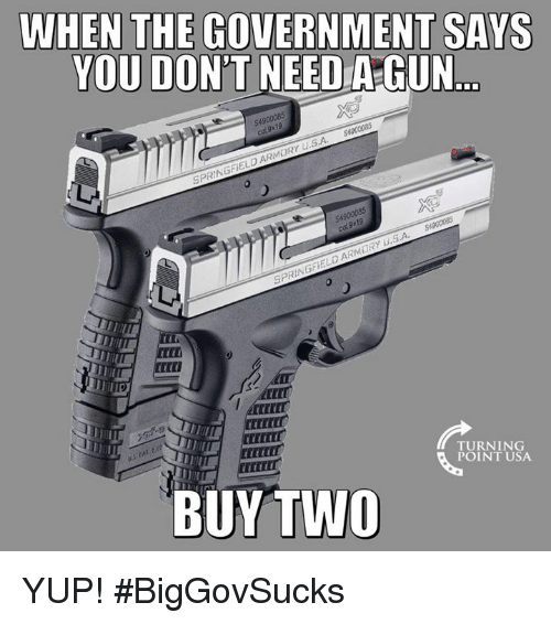 Memes, Government, and 🤖: WHEN THE GOVERNMENT SAYS  YOU DON'T NEED A-GUN  $490  S.A  EL  Mi  CEXCEC  CECTER  TURNING  POINT USA  BUYTWO YUP! #BigGovSucks