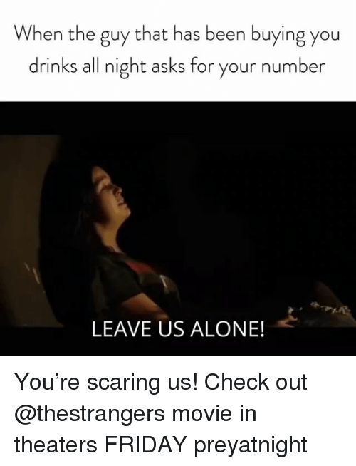 Being Alone, Friday, and Movie: When the guy that has been buying you  drinks all night asks for your number  LEAVE US ALONE! You're scaring us! Check out @thestrangers movie in theaters FRIDAY preyatnight