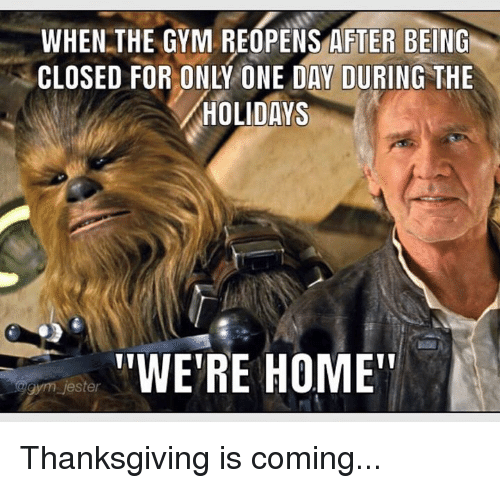 """jester: WHEN THE GYM REOPENS AFTER BEING  CLOSED FOR ONLY ONE DAY DURING THE  HOLIDAYS  """"WE'RE HOME""""  gym jester Thanksgiving is coming..."""