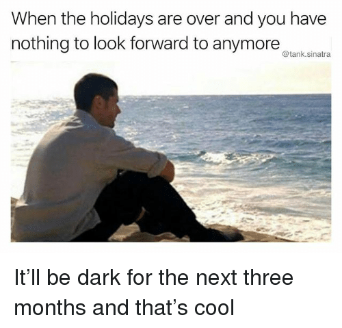 Funny, Cool, and Dark: When the holidays are over and you have  nothing to look forward to anymorenksn  @tank.sinatra It'll be dark for the next three months and that's cool