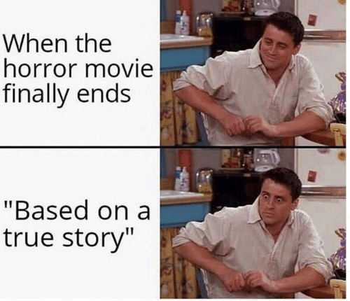 """horror movie: When the  horror movie  finally ends  """"Based on a  true story"""""""