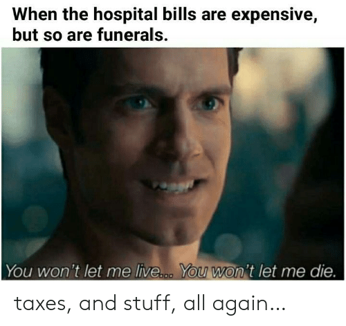 Hospital: When the hospital bills are expensive,  but so are funerals.  You won't let me live... You won't let me die. taxes, and stuff, all again…
