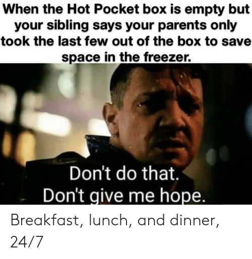 Parents, Breakfast, and Space: When the Hot Pocket box is empty but  your sibling says your parents only  took the last few out of the box to sav  space in the freezer.  Don't do that.  Don't give me hope. Breakfast, lunch, and dinner, 24/7