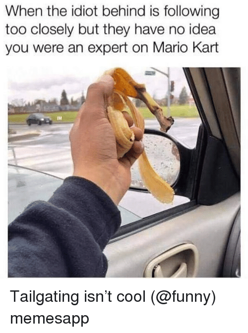 Funny, Mario Kart, and Memes: When the idiot behind is following  too closely but they have no idea  you were an expert on Mario Kart  IM Tailgating isn't cool (@funny) memesapp
