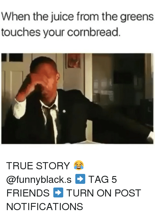 Friends, Juice, and True: When the juice from the greens  touches your cornbread. TRUE STORY 😂 @funnyblack.s ➡️ TAG 5 FRIENDS ➡️ TURN ON POST NOTIFICATIONS