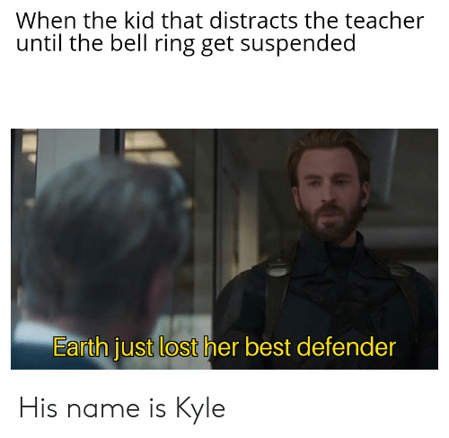 Teacher, Lost, and Best: When the kid that distracts the teacher  until the bell ring get suspended  Earth just lost her best defender His name is Kyle