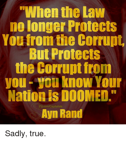 "Memes, True, and Ayn Rand: ""When the Law  no longer Protects  You from the Corrupt  But Protects  the Corrupt from  you-you know Your  Nation is DOOMED.""  Ayn Rand  ED.com/Capitalists Sadly, true."
