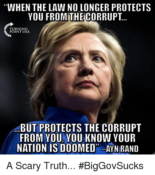 """Memes, Ayn Rand, and Truth: WHEN THE LAW NO LONGER PROTECTS  YOU FROMTHECORRUPT  TURNING  POINT USA  BUT PROTECTS THE CORRUPT  FROM YOU, YOU KNOW YOUR  NATION IS DOOMED"""" AYN RAND A Scary Truth... #BigGovSucks"""