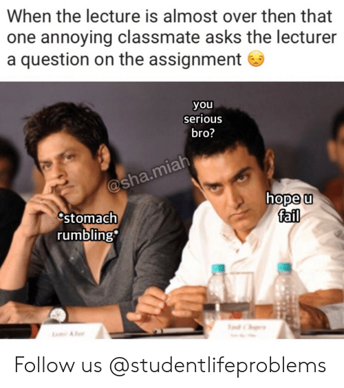 Fail, Tumblr, and Http: When the lecture is almost over then that  one annoying classmate asks the lecturer  a question on the assignment  you  serious  bro?  hope u  fail  stomach  rumbling Follow us @studentlifeproblems