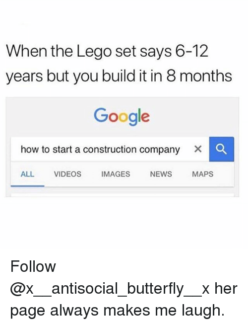 Google, Lego, and Memes: When the Lego set says 6-12  years but you build it in 8 months  Google  how to start a construction company × 。  ALL VIDEOS IMAGES NEWS MAPS Follow @x__antisocial_butterfly__x her page always makes me laugh.
